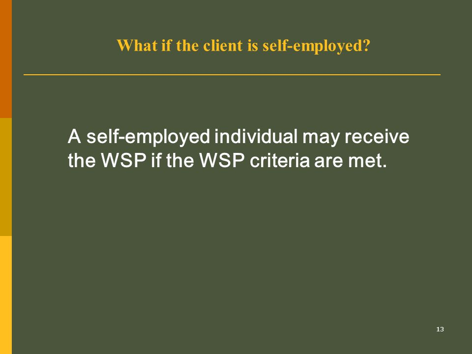 13 What if the client is self-employed? A self-employed individual may receive the WSP if the WSP criteria are met.