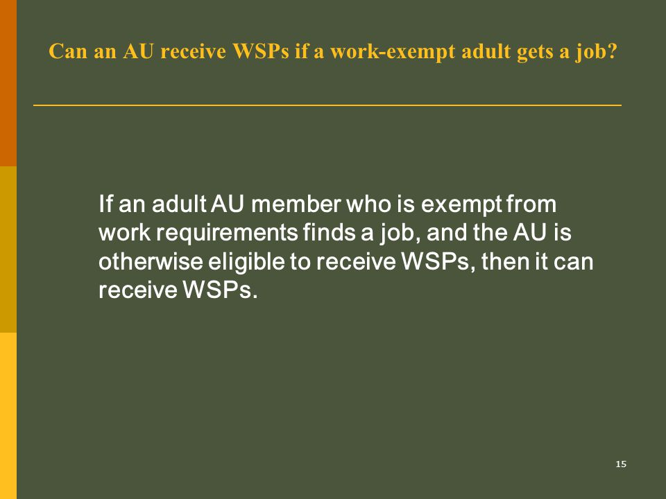 15 Can an AU receive WSPs if a work-exempt adult gets a job? If an adult AU member who is exempt from work requirements finds a job, and the AU is oth