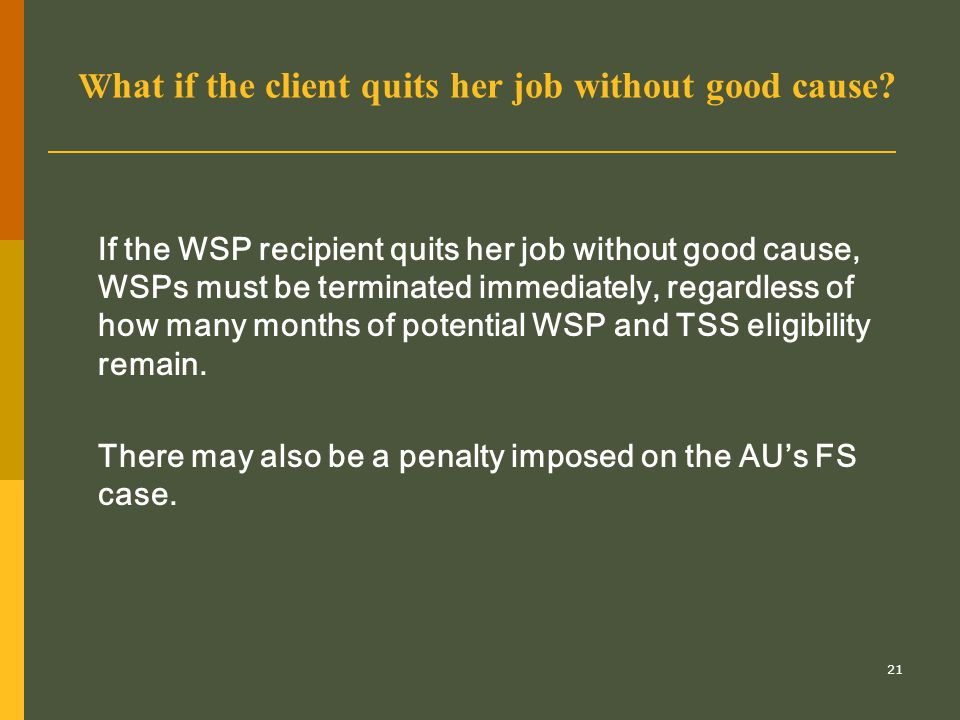 21 W hat if the client quits her job without good cause? If the WSP recipient quits her job without good cause, WSPs must be terminated immediately, r