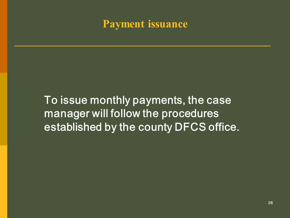 28 Payment issuance To issue monthly payments, the case manager will follow the procedures established by the county DFCS office.