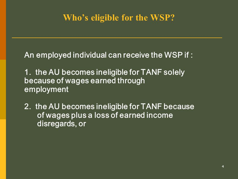 4 Who's eligible for the WSP? An employed individual can receive the WSP if : 1. the AU becomes ineligible for TANF solely because of wages earned thr