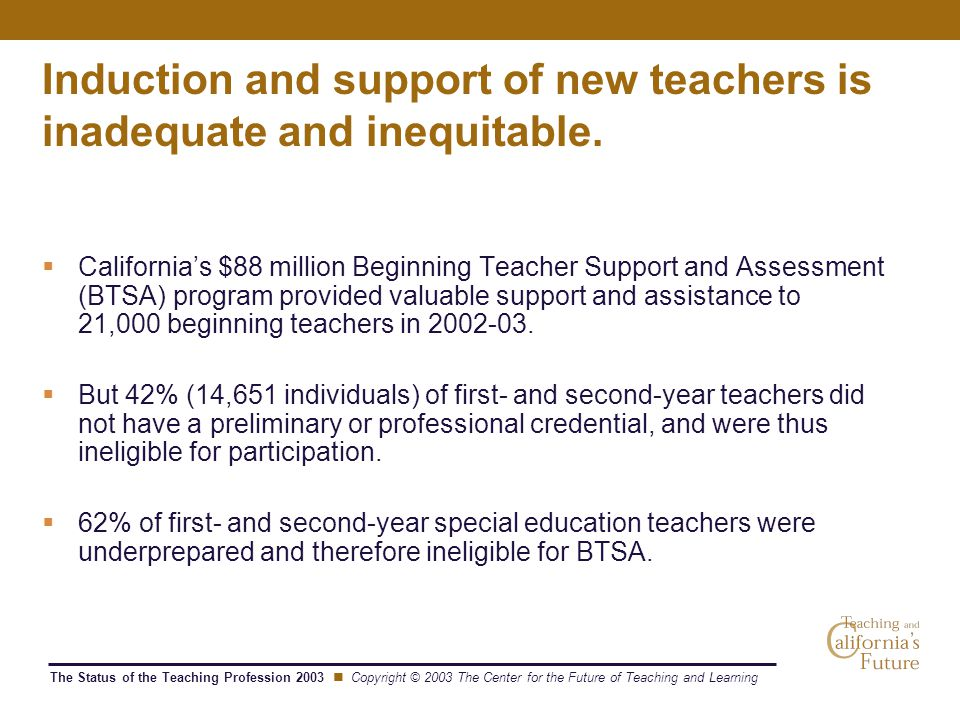 The Status of the Teaching Profession 2003 Copyright © 2003 The Center for the Future of Teaching and Learning Induction and support of new teachers is inadequate and inequitable.
