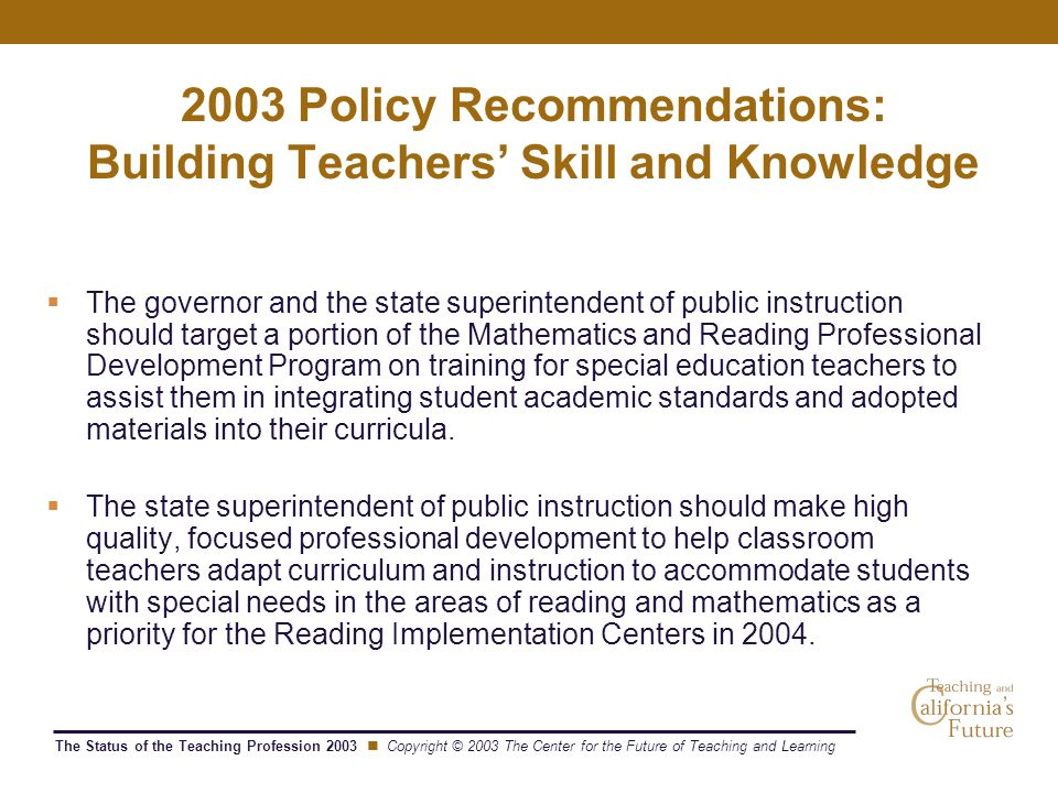 The Status of the Teaching Profession 2003 Copyright © 2003 The Center for the Future of Teaching and Learning 2003 Policy Recommendations: Building Teachers' Skill and Knowledge  The governor and the state superintendent of public instruction should target a portion of the Mathematics and Reading Professional Development Program on training for special education teachers to assist them in integrating student academic standards and adopted materials into their curricula.