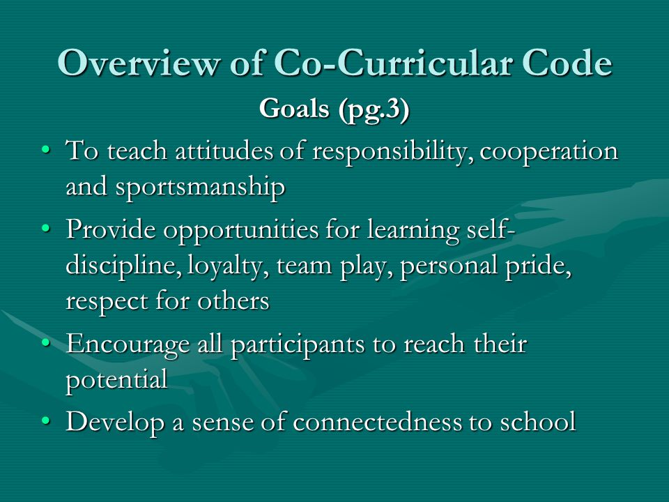 Overview of Co-Curricular Code To teach attitudes of responsibility, cooperation and sportsmanshipTo teach attitudes of responsibility, cooperation and sportsmanship Provide opportunities for learning self- discipline, loyalty, team play, personal pride, respect for othersProvide opportunities for learning self- discipline, loyalty, team play, personal pride, respect for others Encourage all participants to reach their potentialEncourage all participants to reach their potential Develop a sense of connectedness to schoolDevelop a sense of connectedness to school Goals (pg.3)