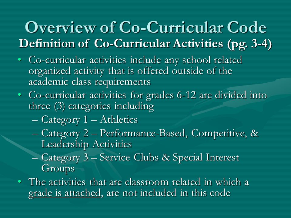 Overview of Co-Curricular Code Co-curricular activities include any school related organized activity that is offered outside of the academic class requirementsCo-curricular activities include any school related organized activity that is offered outside of the academic class requirements Co-curricular activities for grades 6-12 are divided into three (3) categories includingCo-curricular activities for grades 6-12 are divided into three (3) categories including –Category 1 – Athletics –Category 2 – Performance-Based, Competitive, & Leadership Activities –Category 3 – Service Clubs & Special Interest Groups The activities that are classroom related in which a grade is attached, are not included in this codeThe activities that are classroom related in which a grade is attached, are not included in this code Definition of Co-Curricular Activities (pg.