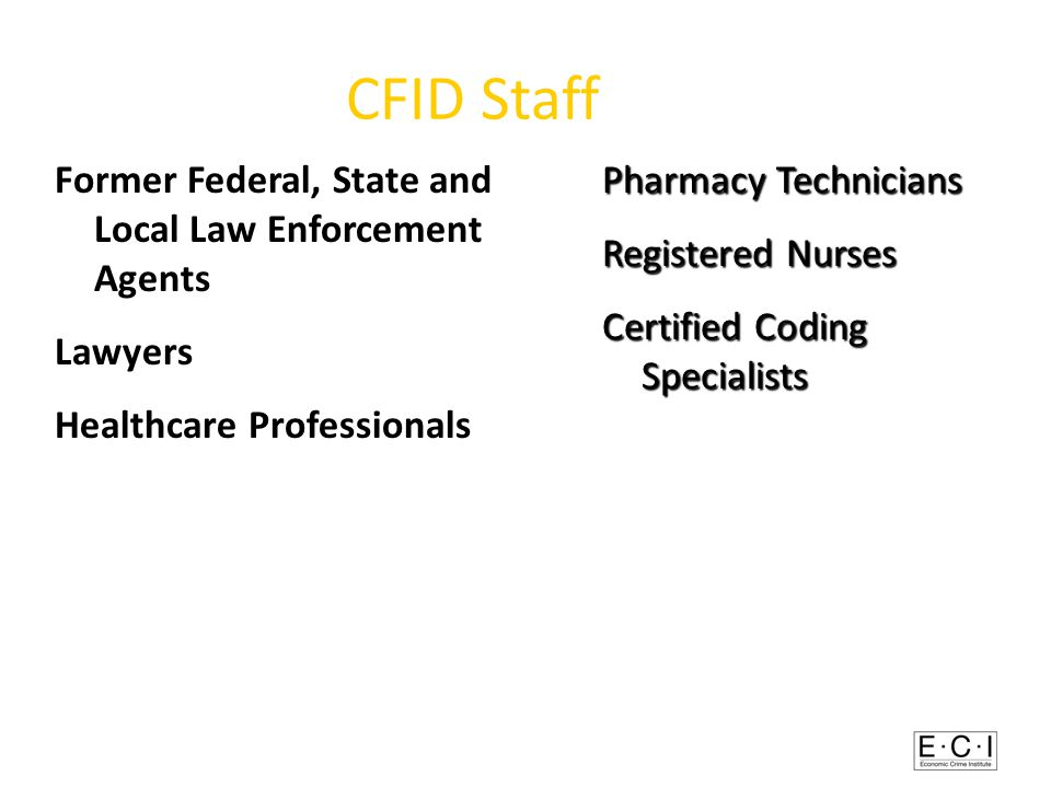 CFID Staff Former Federal, State and Local Law Enforcement Agents Lawyers Healthcare Professionals Pharmacy Technicians Registered Nurses Certified Coding Specialists