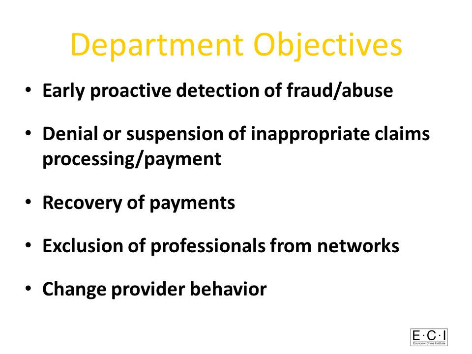 Department Objectives Early proactive detection of fraud/abuse Denial or suspension of inappropriate claims processing/payment Recovery of payments Exclusion of professionals from networks Change provider behavior