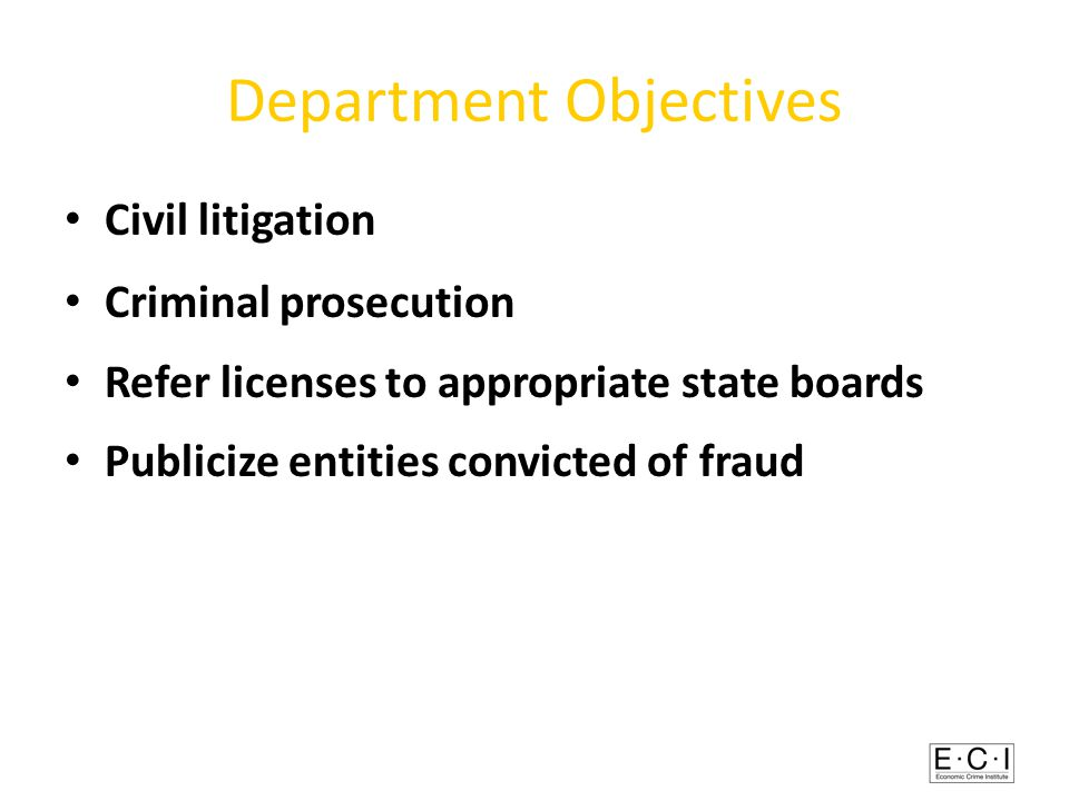 Department Objectives Civil litigation Criminal prosecution Refer licenses to appropriate state boards Publicize entities convicted of fraud