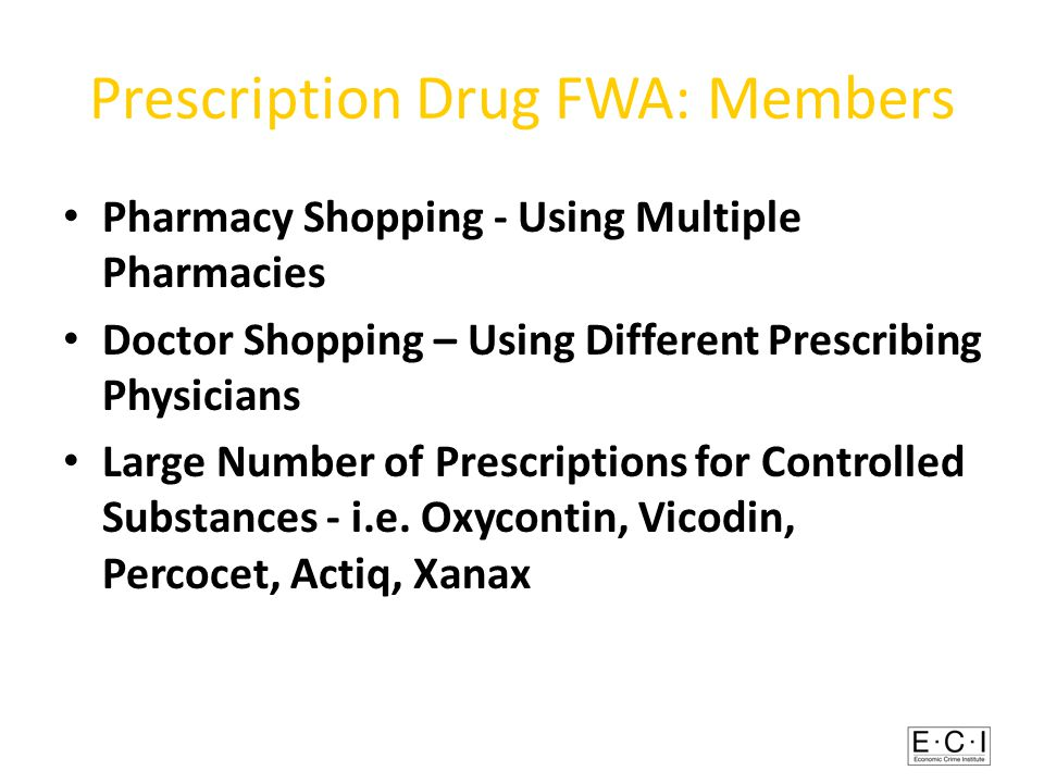 Prescription Drug FWA: Members Pharmacy Shopping - Using Multiple Pharmacies Doctor Shopping – Using Different Prescribing Physicians Large Number of Prescriptions for Controlled Substances - i.e.