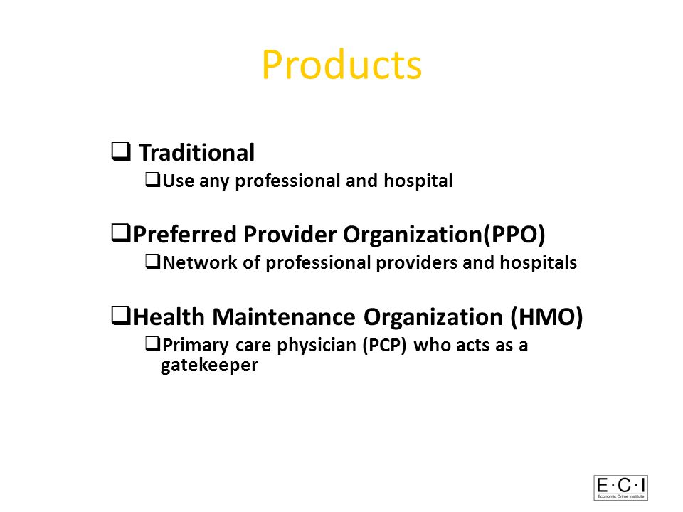 Products  Traditional  Use any professional and hospital  Preferred Provider Organization(PPO)  Network of professional providers and hospitals  Health Maintenance Organization (HMO)  Primary care physician (PCP) who acts as a gatekeeper
