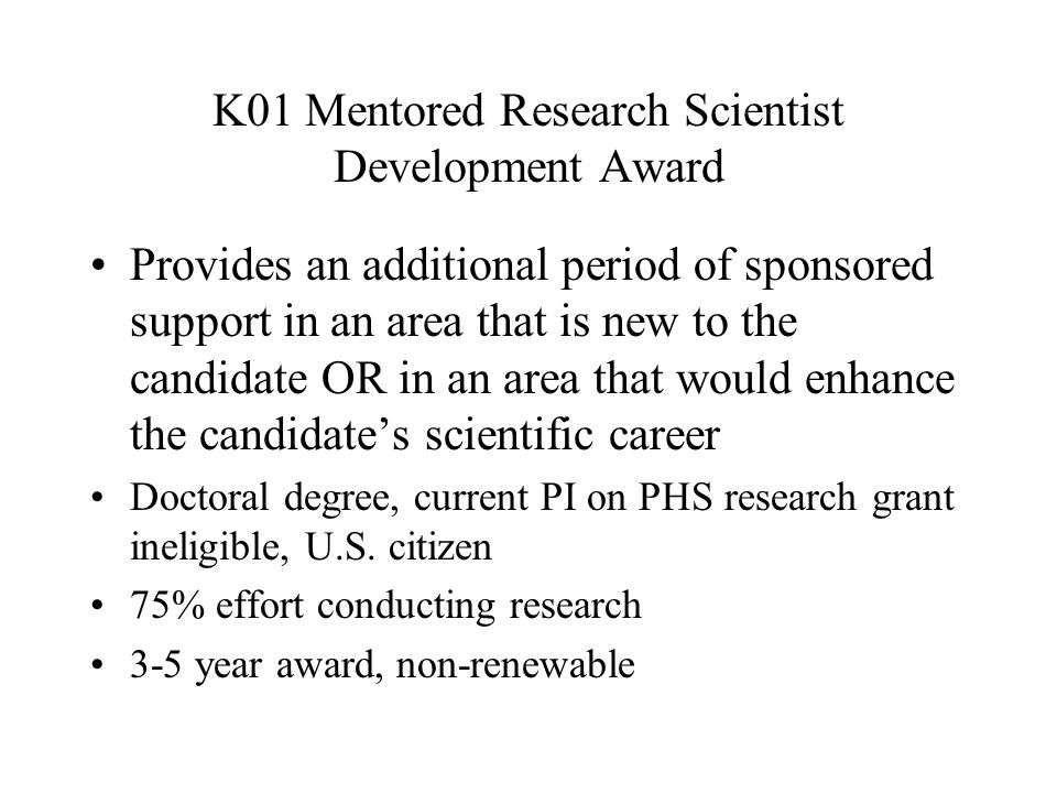 K01 Mentored Research Scientist Development Award Provides an additional period of sponsored support in an area that is new to the candidate OR in an