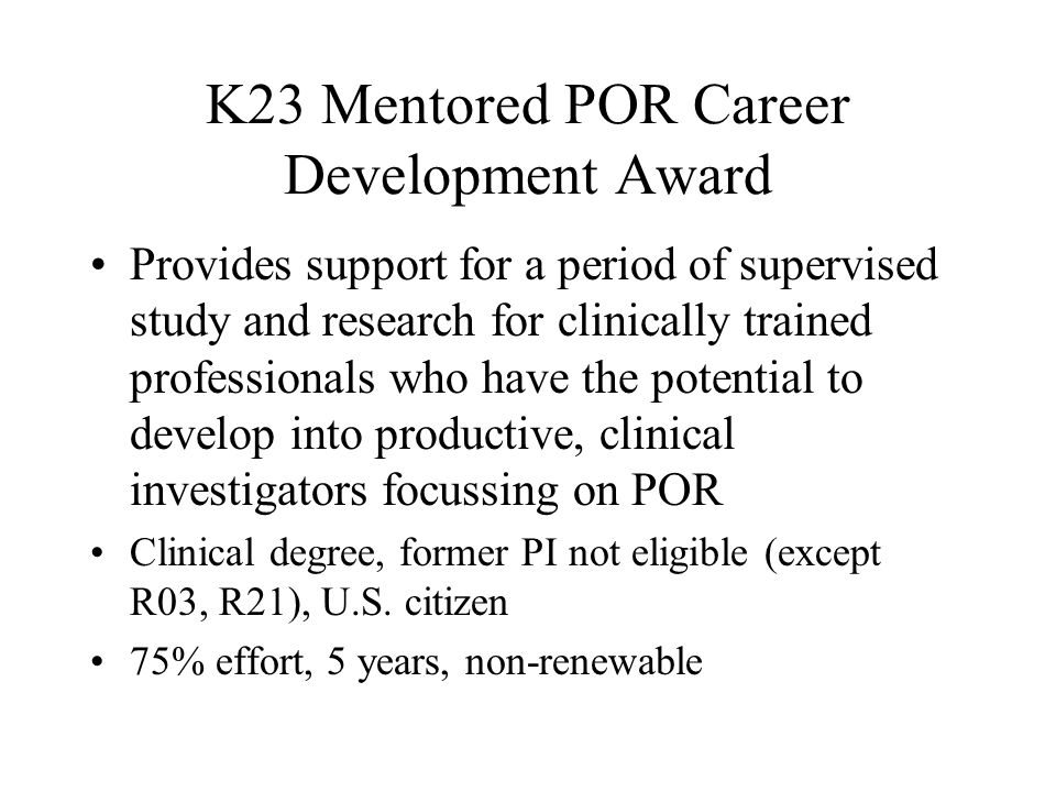 K23 Mentored POR Career Development Award Provides support for a period of supervised study and research for clinically trained professionals who have