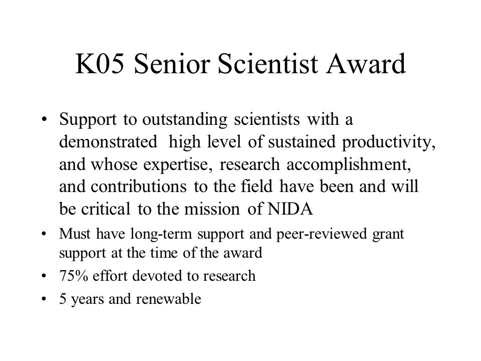 K05 Senior Scientist Award Support to outstanding scientists with a demonstrated high level of sustained productivity, and whose expertise, research a