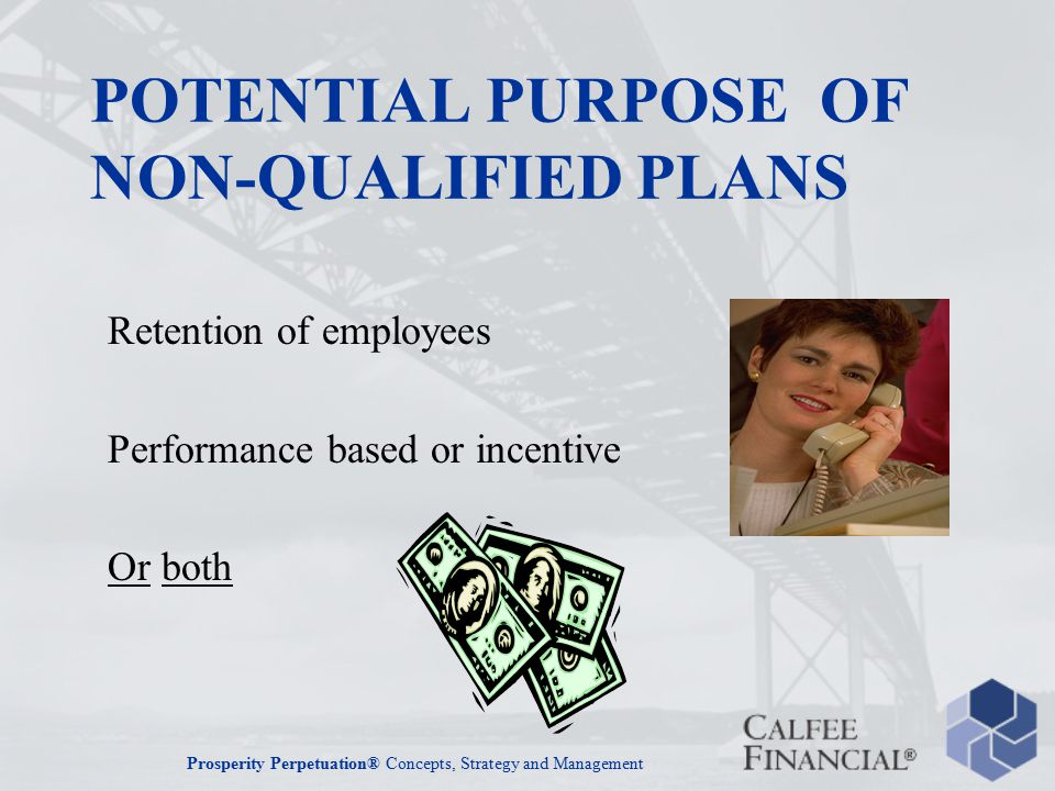 Prosperity Perpetuation® Concepts, Strategy and Management POTENTIAL PURPOSE OF NON-QUALIFIED PLANS Retention of employees Performance based or incentive Or both