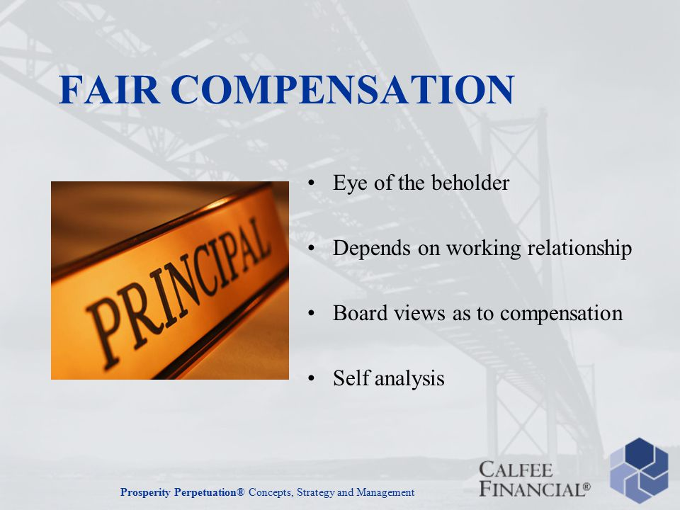 Prosperity Perpetuation® Concepts, Strategy and Management FAIR COMPENSATION Eye of the beholder Depends on working relationship Board views as to compensation Self analysis