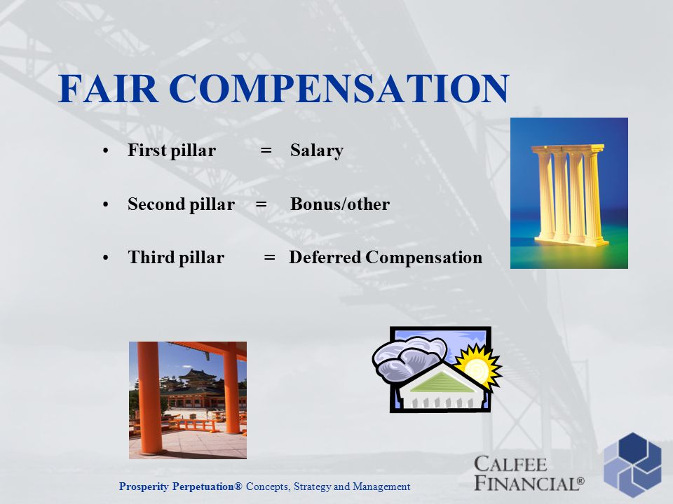 Prosperity Perpetuation® Concepts, Strategy and Management FAIR COMPENSATION First pillar = Salary Second pillar = Bonus/other Third pillar = Deferred Compensation