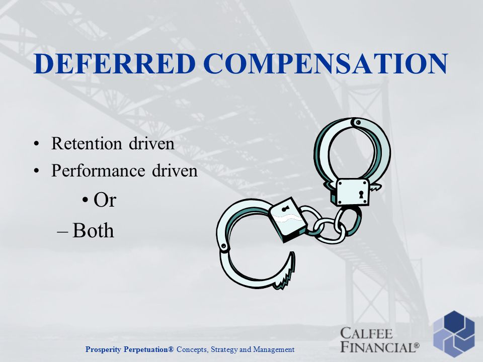 Prosperity Perpetuation® Concepts, Strategy and Management DEFERRED COMPENSATION Retention driven Performance driven Or –Both