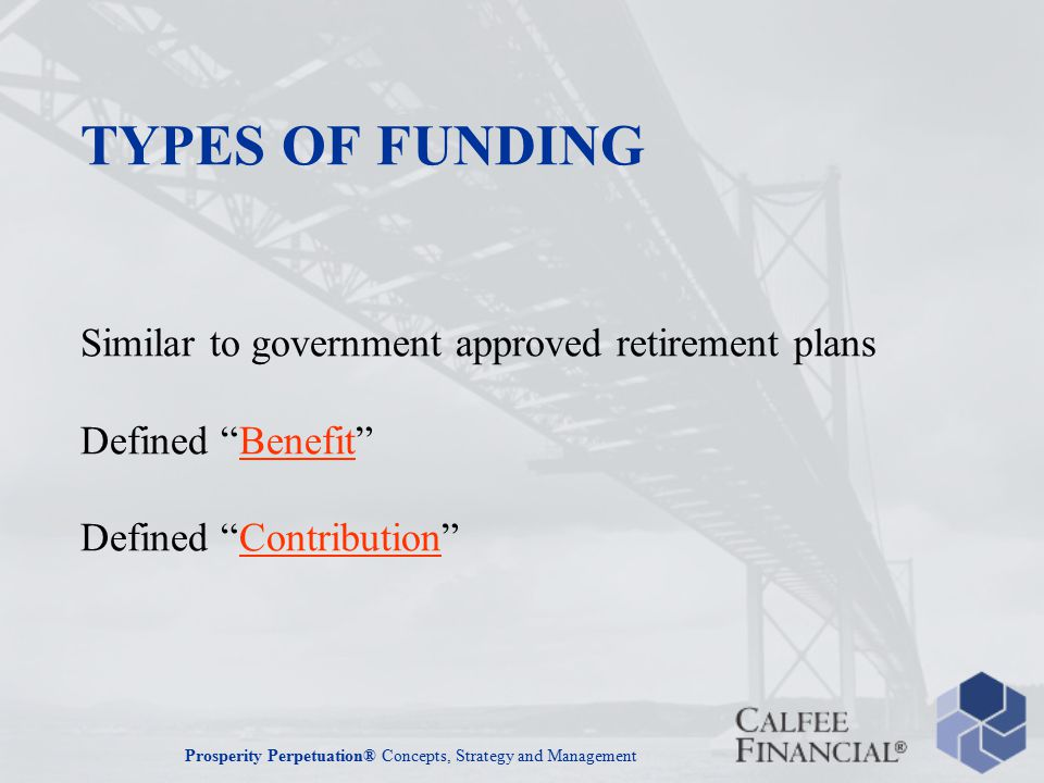 Prosperity Perpetuation® Concepts, Strategy and Management TYPES OF FUNDING Similar to government approved retirement plans Defined Benefit Defined Contribution