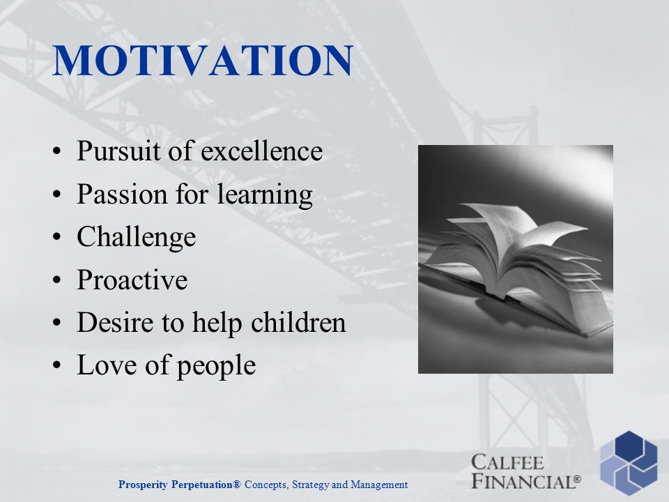 Prosperity Perpetuation® Concepts, Strategy and Management MOTIVATION Pursuit of excellence Passion for learning Challenge Proactive Desire to help children Love of people