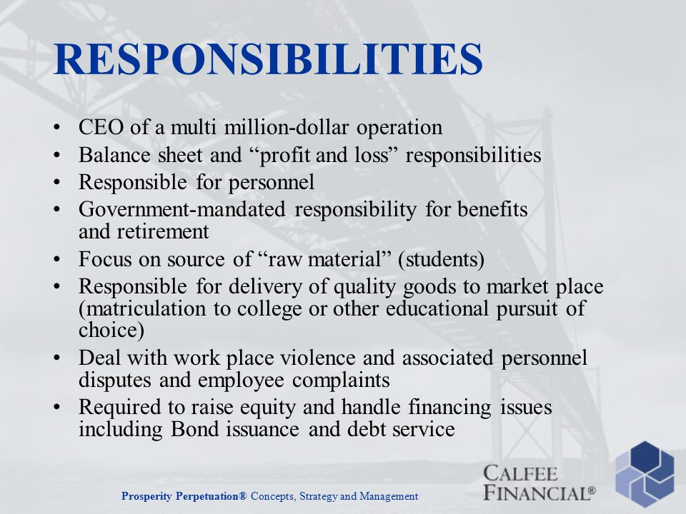 Prosperity Perpetuation® Concepts, Strategy and Management RESPONSIBILITIES CEO of a multi million-dollar operation Balance sheet and profit and loss responsibilities Responsible for personnel Government-mandated responsibility for benefits and retirement Focus on source of raw material (students) Responsible for delivery of quality goods to market place (matriculation to college or other educational pursuit of choice) Deal with work place violence and associated personnel disputes and employee complaints Required to raise equity and handle financing issues including Bond issuance and debt service