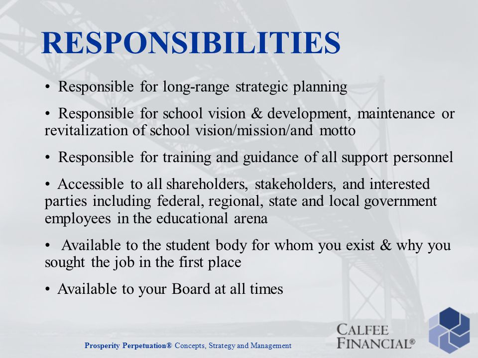 Prosperity Perpetuation® Concepts, Strategy and Management Responsible for long-range strategic planning Responsible for school vision & development, maintenance or revitalization of school vision/mission/and motto Responsible for training and guidance of all support personnel Accessible to all shareholders, stakeholders, and interested parties including federal, regional, state and local government employees in the educational arena Available to the student body for whom you exist & why you sought the job in the first place Available to your Board at all times RESPONSIBILITIES