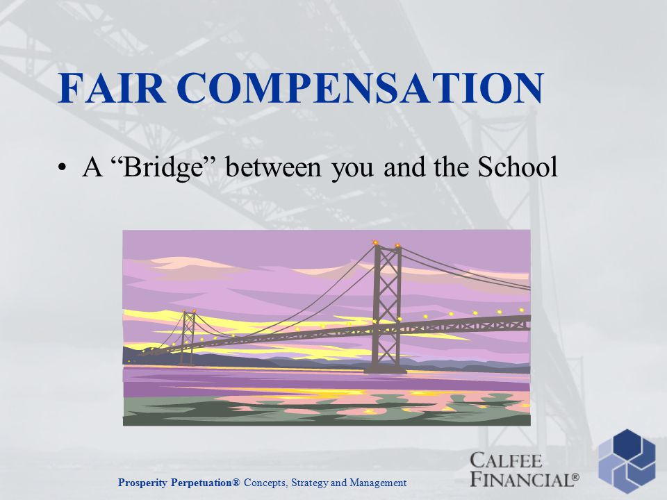 Prosperity Perpetuation® Concepts, Strategy and Management FAIR COMPENSATION A Bridge between you and the School