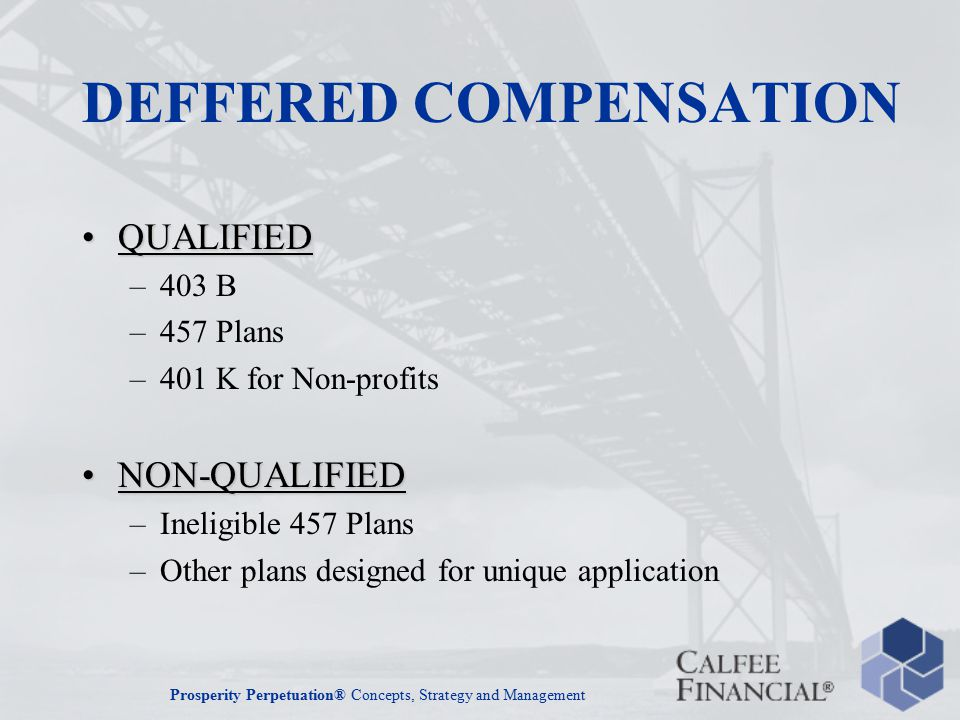 Prosperity Perpetuation® Concepts, Strategy and Management DEFFERED COMPENSATION QUALIFIEDQUALIFIED –403 B –457 Plans –401 K for Non-profits NON-QUALIFIEDNON-QUALIFIED –Ineligible 457 Plans –Other plans designed for unique application