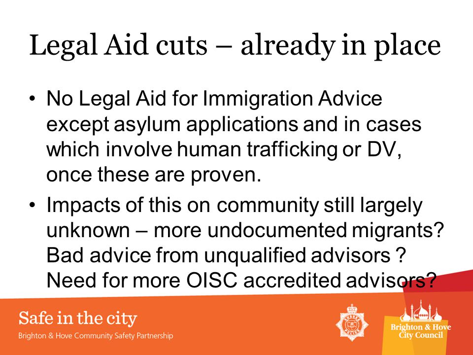 Legal Aid cuts – already in place No Legal Aid for Immigration Advice except asylum applications and in cases which involve human trafficking or DV, once these are proven.