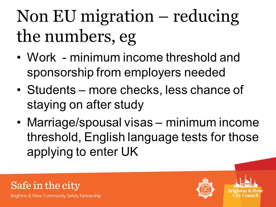 Non EU migration – reducing the numbers, eg Work - minimum income threshold and sponsorship from employers needed Students – more checks, less chance of staying on after study Marriage/spousal visas – minimum income threshold, English language tests for those applying to enter UK