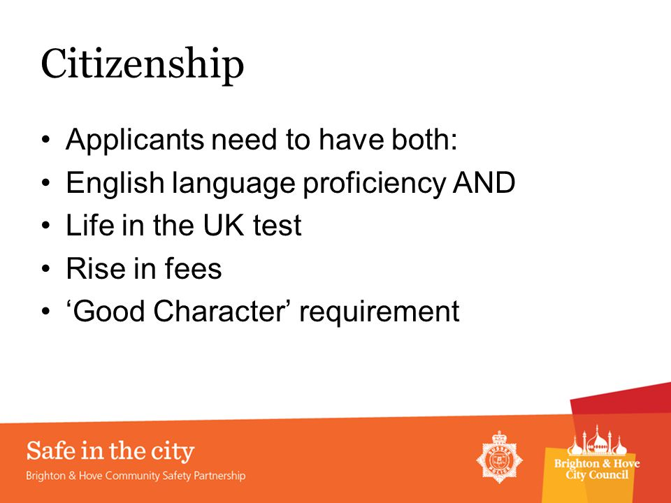 Citizenship Applicants need to have both: English language proficiency AND Life in the UK test Rise in fees 'Good Character' requirement