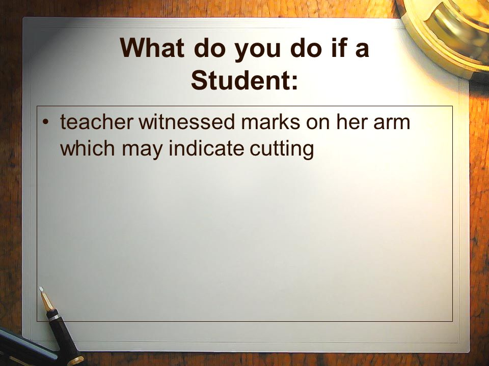 What do you do if a Student: teacher witnessed marks on her arm which may indicate cutting