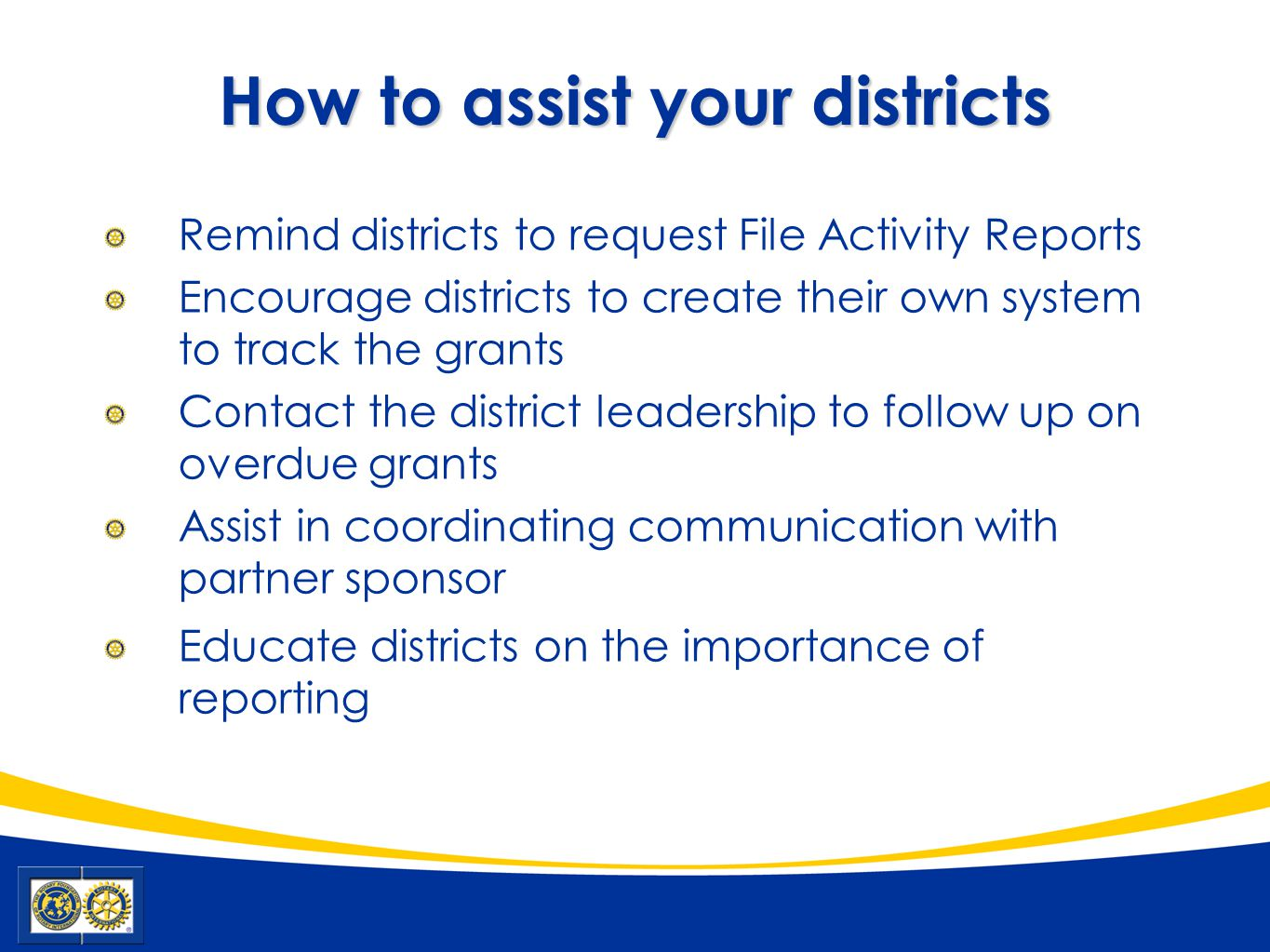 How to assist your districts Remind districts to request File Activity Reports Encourage districts to create their own system to track the grants Contact the district leadership to follow up on overdue grants Assist in coordinating communication with partner sponsor Educate districts on the importance of reporting