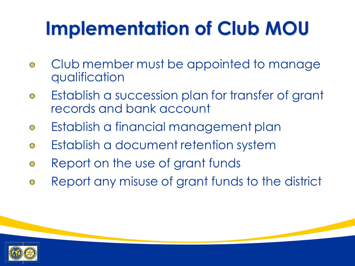 Implementation of Club MOU Club member must be appointed to manage qualification Establish a succession plan for transfer of grant records and bank account Establish a financial management plan Establish a document retention system Report on the use of grant funds Report any misuse of grant funds to the district