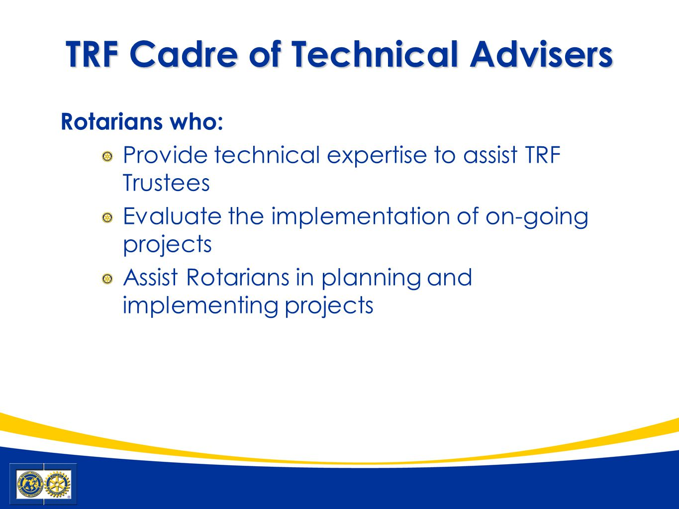 TRF Cadre of Technical Advisers Rotarians who: Provide technical expertise to assist TRF Trustees Evaluate the implementation of on-going projects Ass
