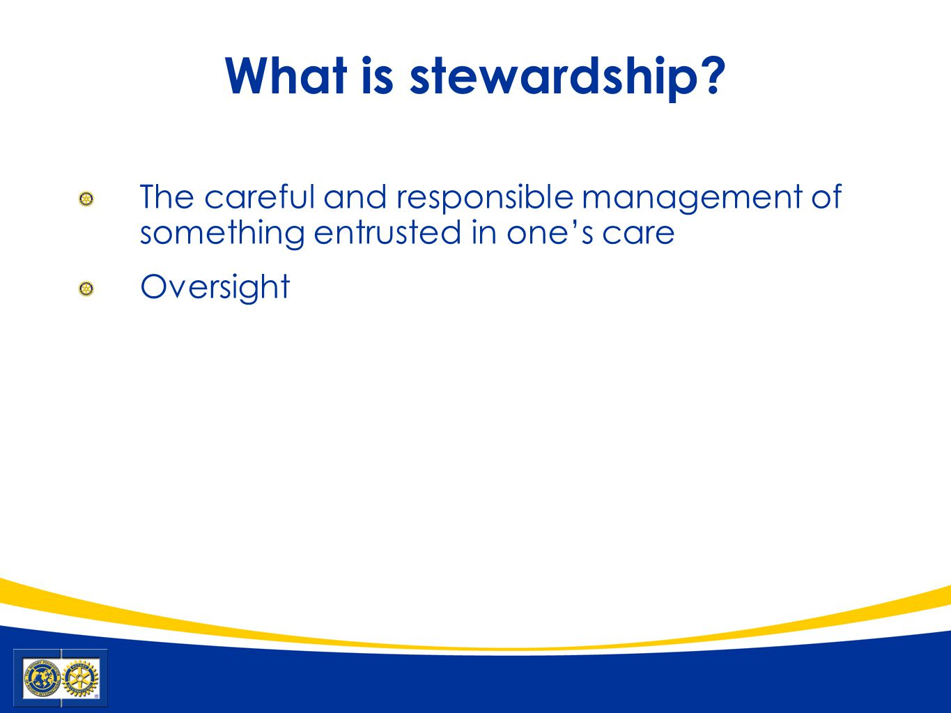 What is stewardship? The careful and responsible management of something entrusted in one's care Oversight