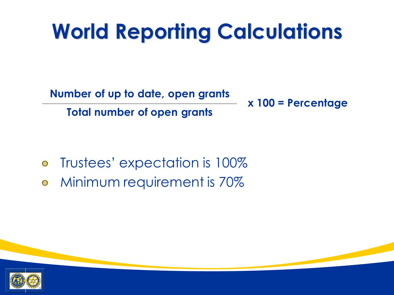 World Reporting Calculations Number of up to date, open grants x 100 = Percentage Total number of open grants Trustees' expectation is 100% Minimum re