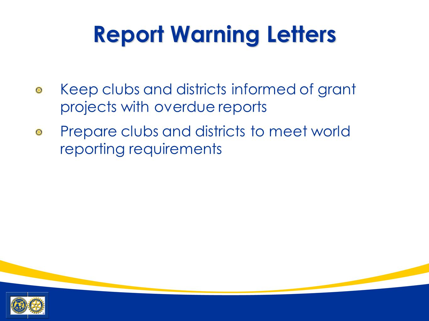 Report Warning Letters Keep clubs and districts informed of grant projects with overdue reports Prepare clubs and districts to meet world reporting re