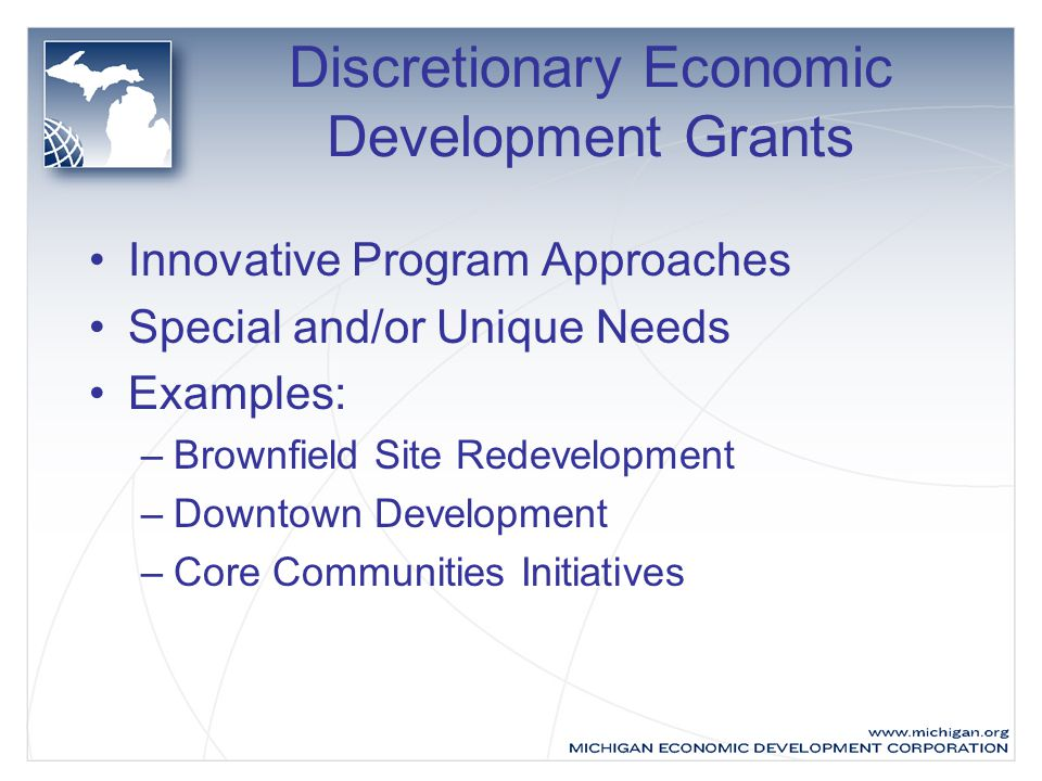 Discretionary Economic Development Grants Innovative Program Approaches Special and/or Unique Needs Examples: –Brownfield Site Redevelopment –Downtown Development –Core Communities Initiatives