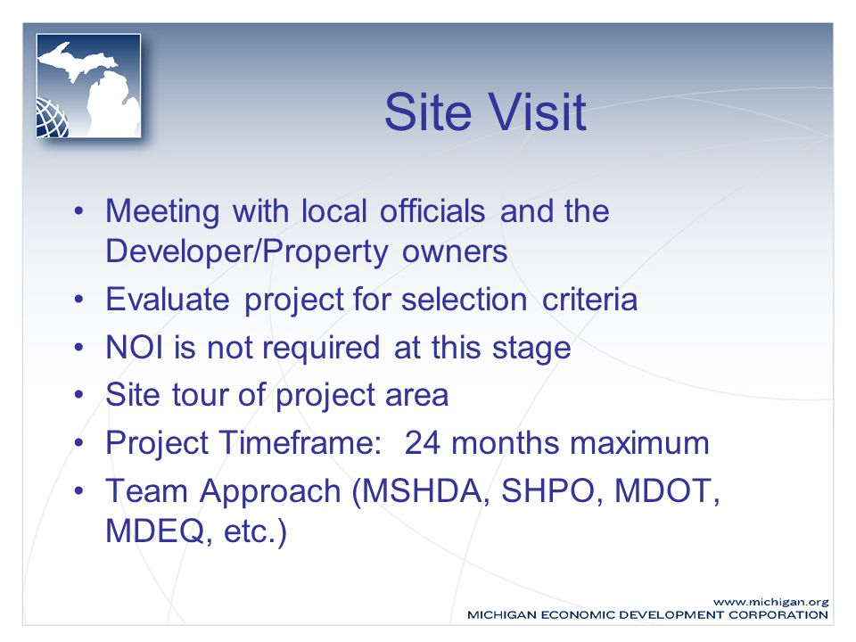 Site Visit Meeting with local officials and the Developer/Property owners Evaluate project for selection criteria NOI is not required at this stage Site tour of project area Project Timeframe: 24 months maximum Team Approach (MSHDA, SHPO, MDOT, MDEQ, etc.)