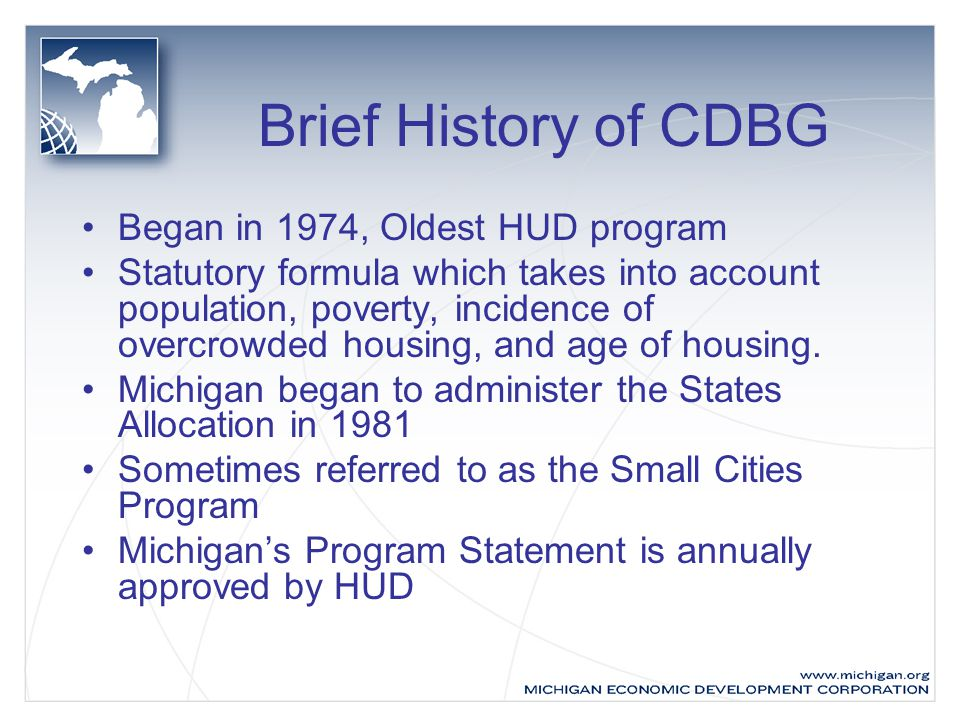 Brief History of CDBG Began in 1974, Oldest HUD program Statutory formula which takes into account population, poverty, incidence of overcrowded housing, and age of housing.