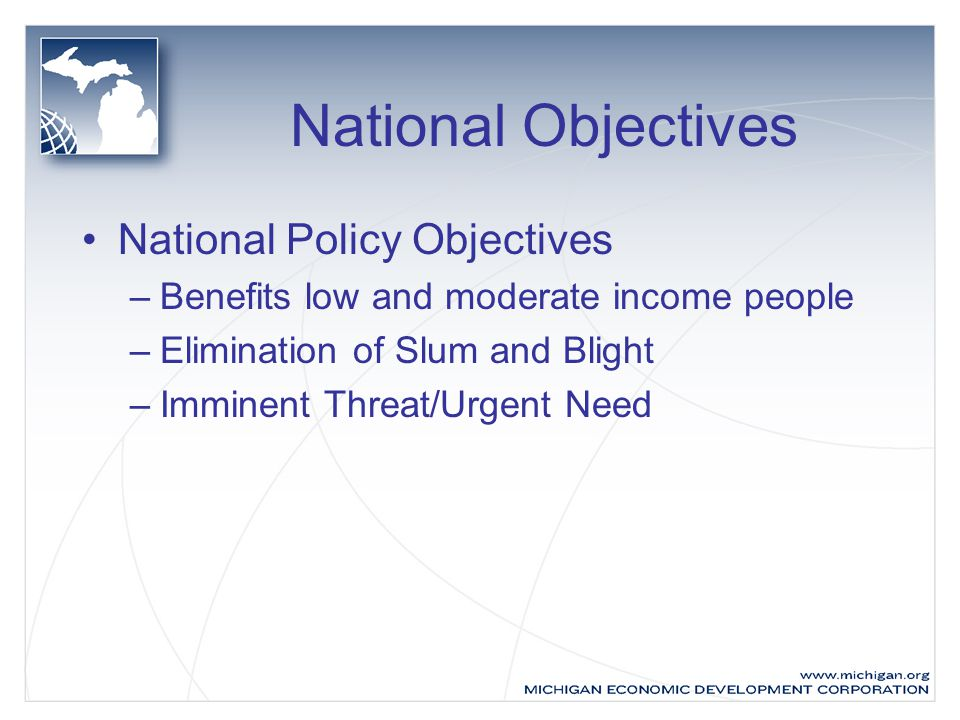 National Objectives National Policy Objectives –Benefits low and moderate income people –Elimination of Slum and Blight –Imminent Threat/Urgent Need