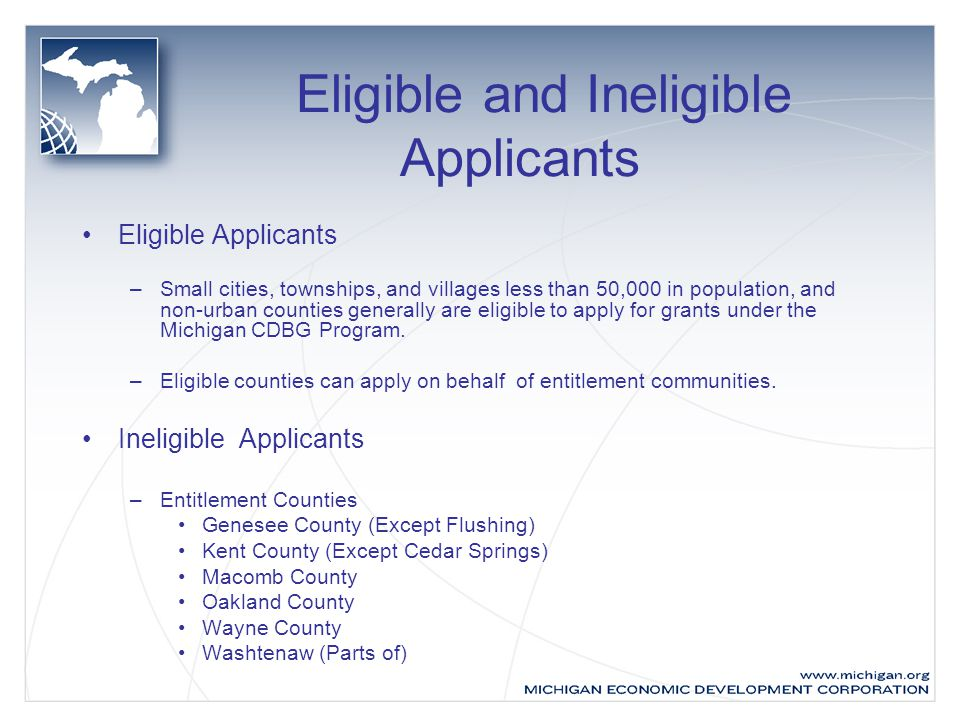 Eligible and Ineligible Applicants Eligible Applicants –Small cities, townships, and villages less than 50,000 in population, and non-urban counties generally are eligible to apply for grants under the Michigan CDBG Program.