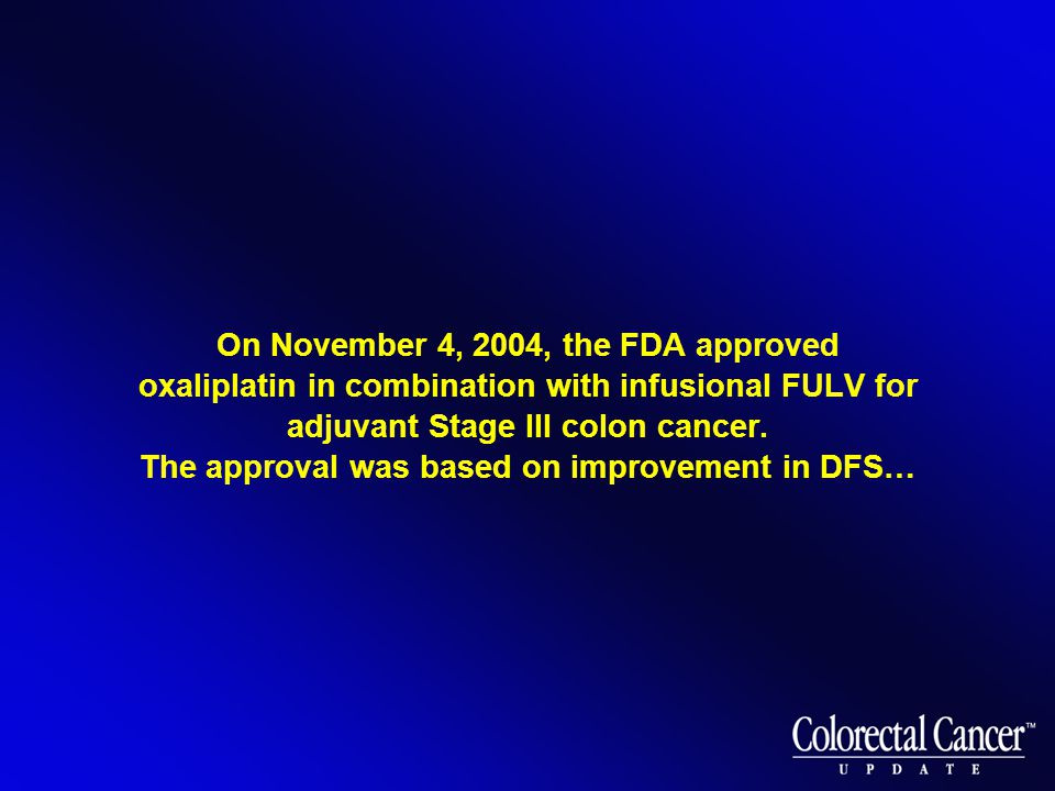 On November 4, 2004, the FDA approved oxaliplatin in combination with infusional FULV for adjuvant Stage III colon cancer.