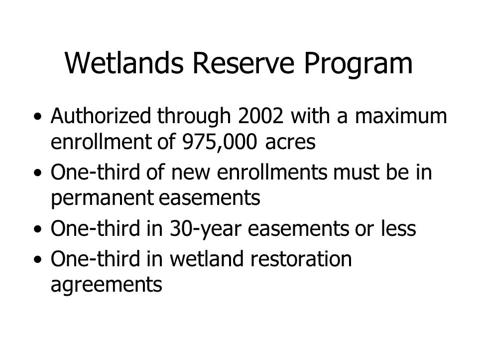 Wetlands Reserve Program Authorized through 2002 with a maximum enrollment of 975,000 acres One-third of new enrollments must be in permanent easement