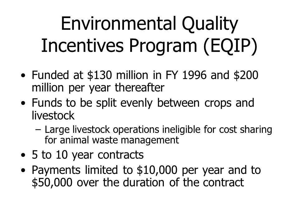 Environmental Quality Incentives Program (EQIP) Funded at $130 million in FY 1996 and $200 million per year thereafter Funds to be split evenly between crops and livestock –Large livestock operations ineligible for cost sharing for animal waste management 5 to 10 year contracts Payments limited to $10,000 per year and to $50,000 over the duration of the contract