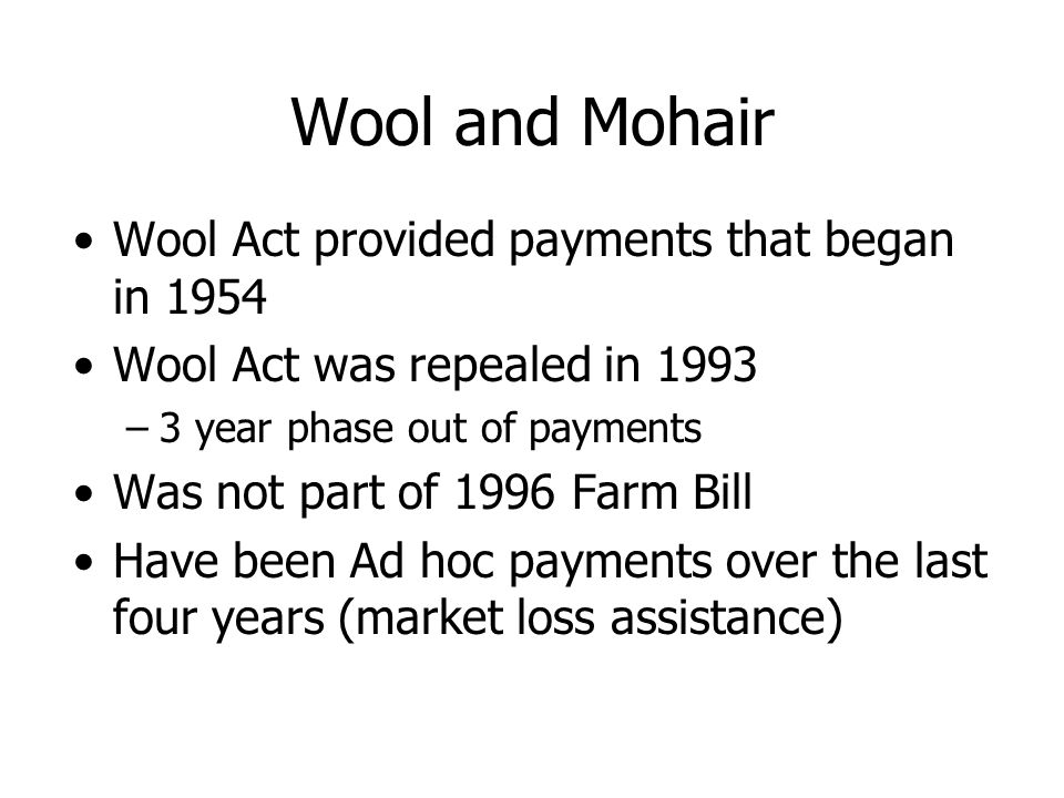 Wool and Mohair Wool Act provided payments that began in 1954 Wool Act was repealed in 1993 –3 year phase out of payments Was not part of 1996 Farm Bill Have been Ad hoc payments over the last four years (market loss assistance)