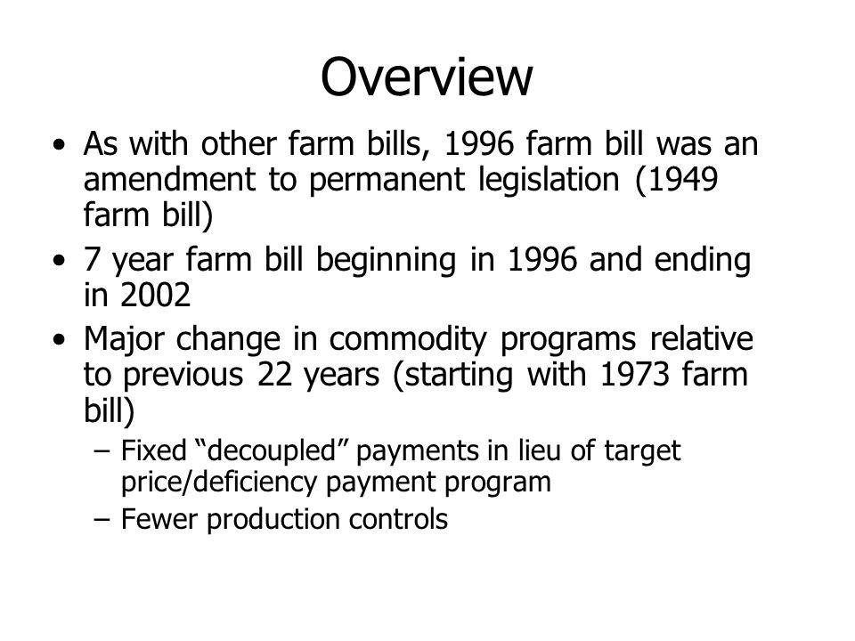 Overview As with other farm bills, 1996 farm bill was an amendment to permanent legislation (1949 farm bill) 7 year farm bill beginning in 1996 and en