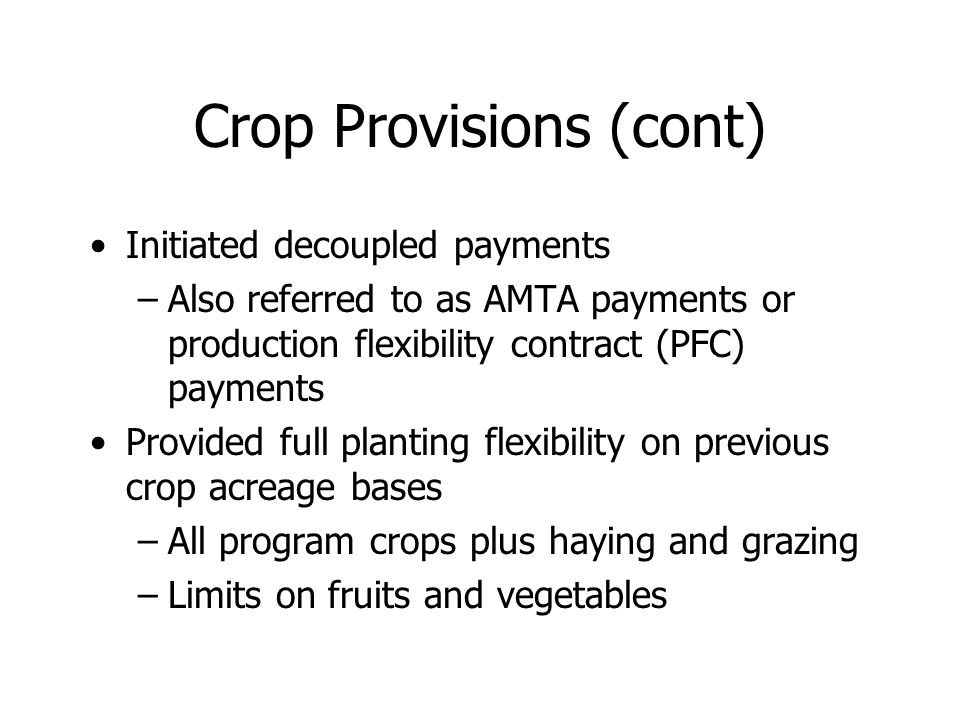 Crop Provisions (cont) Initiated decoupled payments –Also referred to as AMTA payments or production flexibility contract (PFC) payments Provided full