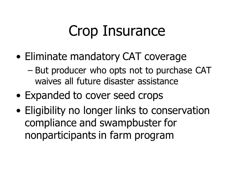 Crop Insurance Eliminate mandatory CAT coverage –But producer who opts not to purchase CAT waives all future disaster assistance Expanded to cover seed crops Eligibility no longer links to conservation compliance and swampbuster for nonparticipants in farm program