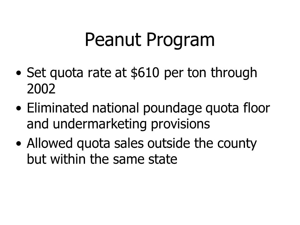 Peanut Program Set quota rate at $610 per ton through 2002 Eliminated national poundage quota floor and undermarketing provisions Allowed quota sales outside the county but within the same state